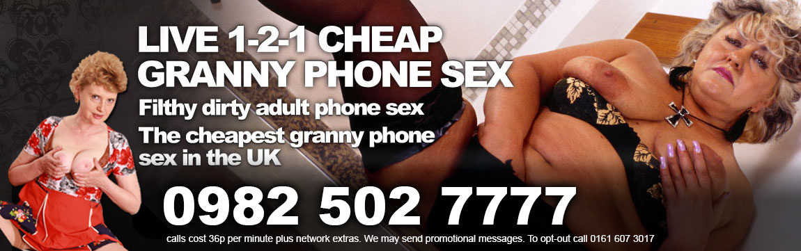 Live 1-2-1 Cheap Granny Phone Sex Filthy Dirty adult phone sex the cheapest granny phone sex in the uk